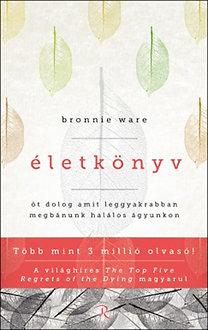 Bronnie Ware: Életkönyv - Öt dolog, amit leggyakrabban megbánunk halálos ágyunkon