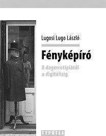 Lugosi Lugo László: Fényképíró - A dagerrotípiától a digitálisig - A dagerrotípiától a digitálisig