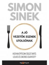 Simon Sinek: A jó vezetők esznek utolsónak - Hogyan építsünk összetartó, lelkes és sikeres csapatot?