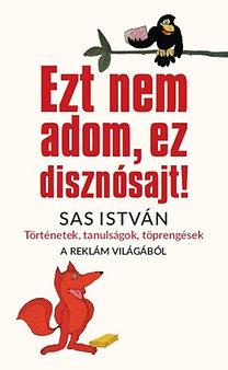 Sas István: Ezt nem adom, ez disznósajt! - Történetek, tanulságok, töprengések a reklám világából