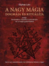 Eliphas Lévi: A nagy mágia dogmája és rituáléja - avagy bevezetés a misztikus tudományba és a mágia gyakorlatába