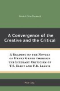 MacDermott, Patrick: A Convergence of the Creative and the Critical - A Reading of the Novels of Henry Green through the Literary Criticism of T.S. Eliot and F.R. Leavis