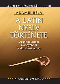 Adamik Béla: A latin nyelv története - Az indoeurópai alapnyelvtől a klasszikus latinig