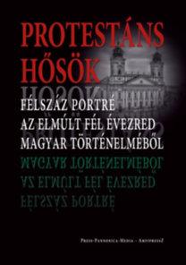 Faggyas Sándor: Protestáns hősök - Félszáz portré az elmúlt fél évezred magyar történelméből