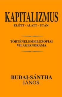 Budai-sántha János: Kapitalizmus előtt - alatt - után - Történelemfilozófiai világpanoráma