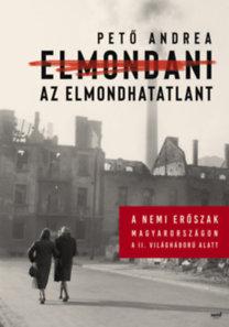 Pető Andrea: Elmondani az elmondhatatlant - A nemi erőszak Magyarországon a II. világháború alatt
