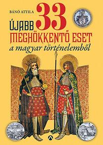 Bánó Attila: Újabb 33 meghökkentő eset a magyar történelemből