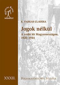K. Farkas Claudia: Jogok nélkül - A zsidó lét Magyarországon, 1920-1944 - Politikatörténeti füzetek 32.