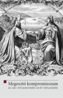 Hermann Róbert (Szerk.), Ligeti Dávid (Szerk.): Megosztó kompromisszum - Az 1867. évi kiegyezés 150 év távlatából