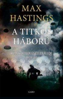 Max Hastings: Titkos háború - Kémek, kódok és ellenállók 1939-1945