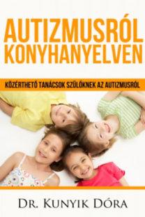 Kunyik Dóra: Autizmusról konyhanyelven - Közérthető tanácsok a szülőknek az autizmusról