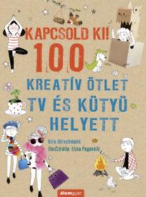 Kris Hirschmann: Kapcsold ki! 100 Kreatív ötlet tv és kütyü helyett