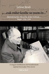 """Lévai Jenő: """"...csak ember kezébe ne essem én..."""" - Deportáció, télach, schutzpass... Napló 1944-1945"""