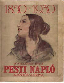 Pesti Napló: A nyolcvan éves Pesti Napló ajándék-albuma 1850-1930