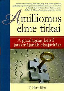 T. Harv Eker: A milliomos elme titkai - A gazdagság belső játszmájának elsajátítása