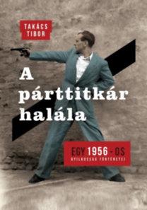 Takács Tibor: A párttitkár halála - Egy 1956-os gyilkosság története