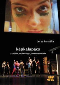 Deres Kornélia: Képkalapács - Színház, technológia, intermedialitás