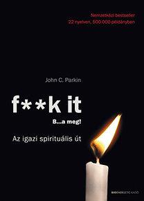 John C. Parkin: F**k It - B...a meg! - Az igazi spirituális út