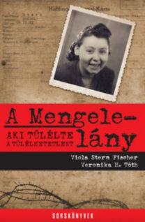 Viola Stern Fischer - Veronika H. Tóth: A Mengele-lány - Aki túlélte a túlélhetetlent
