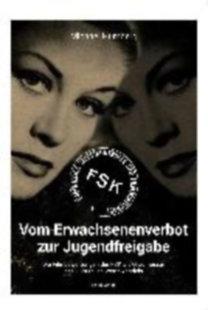 Humberg, Michael: Vom Erwachsenenverbot zur Jugendfreigabe - Die Filmbewertungen der FSK als Gradmesser des kulturellen Wertewandels
