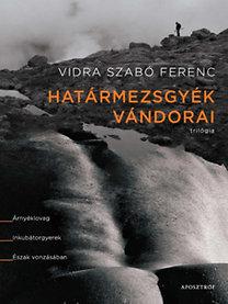 Vidra Szabó Ferenc: Határmezsgyék vándorai - Trilógia - Árnyéklovag. Inkubátorgyerek. Észak vonzásában.