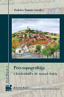 Fedeles Tamás: Pécs topográfiája a kezdetektől a 20. század elejéig