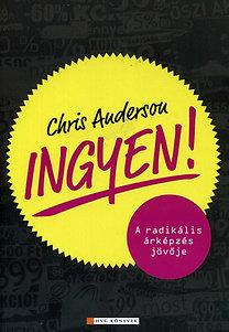 Chris Anderson; : Ingyen! - A radikális árképzés jövője - A radikális árképzés jövője