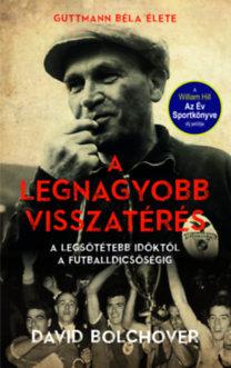 Bolchover, David: A legnagyobb visszatérés - Guttmann Béla élete - A legsötétebb időktől a futballdicsőségig