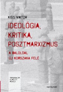 Kiss Viktor: Ideológia, kritika, posztmarxizmus - A baloldal új korszaka felé