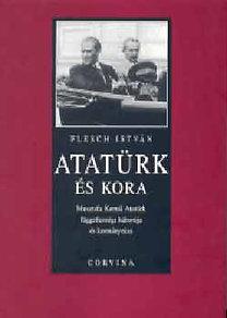 Flesch István: Atatürk és kora - Musztafa Kemál atatürk függetlenségi háborúja