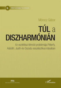 Mórocz Gábor: Túl a diszharmónián - Az esztétikai létmód problémája Péterfy, Asbóth, Justh és Gozsdu esszéisztikus írásaiban