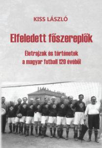 Kiss László: Elfeledett főszereplők - Életrajzok és történetek a magyar futball 120 évéből