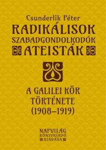 Csunderlik Péter: Radikálisok, szabadgondolkodók, ateisták - A Galilei Kör története (1908-1919)