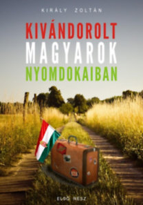 Király Zoltán: Kivándorolt magyarok nyomdokaiban