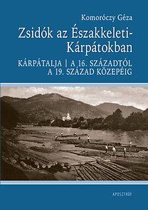Komoróczy Géza: Zsidók az Északkeleti-Kárpátokban - Kárpátalja a 16. századtól a 19. század közepéig