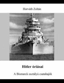 Dr. Horváth Zoltán: Hitler óriásai - A Bismarck osztályú csatahajók