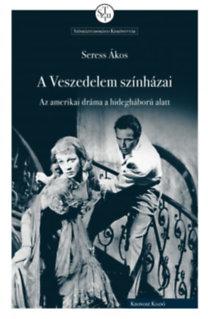 Seress Ákos: A Veszedelem színházai - Az amerikai dráma a hidegháború alatt