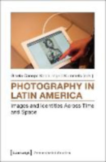 Photography in Latin America - Images and Identities Across Time and Space