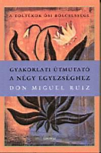 Don Miguel Ruiz: Gyakorlati útmutató a négy egyezséghez - A toltékok ősi bölcsessége