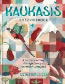 Hercules, Olia: Kaukasis The Cookbook - The culinary journey through Georgia, Azerbaijan & beyond