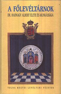 Dobos Gyula (szerk.): A főlevéltárnok - Dr. Hadnagy Albert élete és munkássága