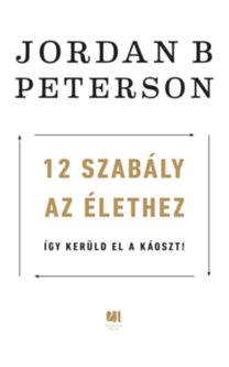Jordan B. Peterson: 12 szabály az élethez - Így kerüld el a káoszt!