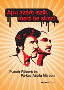 Farkas Attila Márton; Puzsér Róbert: Apu azért iszik, mert te sírsz!