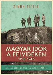 Simon Attila: Magyar idők a Felvidéken 1938-1945 - Az első bécsi döntés és következményei