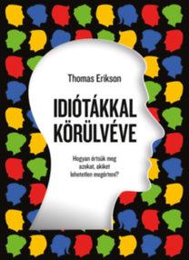 Thomas Erikson: Idiótákkal körülvéve - Hogyan értsük meg azokat, akiket lehetetlen megérteni?