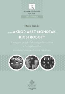 Stark Tamás: ...akkor aszt mondták kicsi robot - A magyar polgári lakosság elhurcolása a Szovjetunióba korabeli dokumentumok tükrében