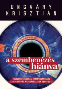 Ungváry Krisztián: A szembenézés hiánya - Felelősségre vonás, iratnyilvánosság és átvilágítás Magyarországon 1990-2017
