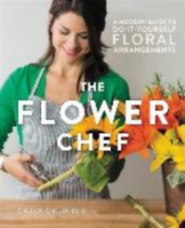 Cylinder, Carly: The Flower Chef - A Modern Guide to Do-It-Yourself Floral Arrangements
