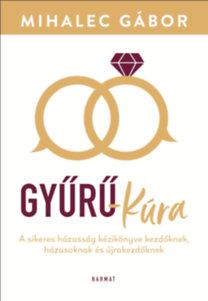 Mihalec Gábor: Gyűrű-kúra - A sikeres házasság kézikönyve kezdőknek, házasoknak és újrakezdőknek