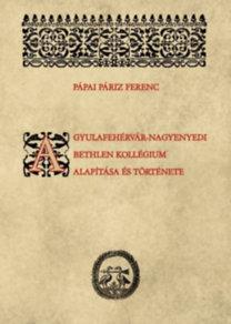Pápai Páriz Ferenc: A gyulafehérvár-nagyenyedi Bethlen kollégium alapítása és története
